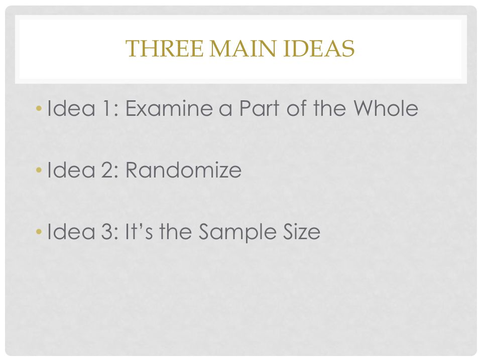 Three Main Ideas Idea 1: Examine a Part of the Whole Idea 2: Randomize
