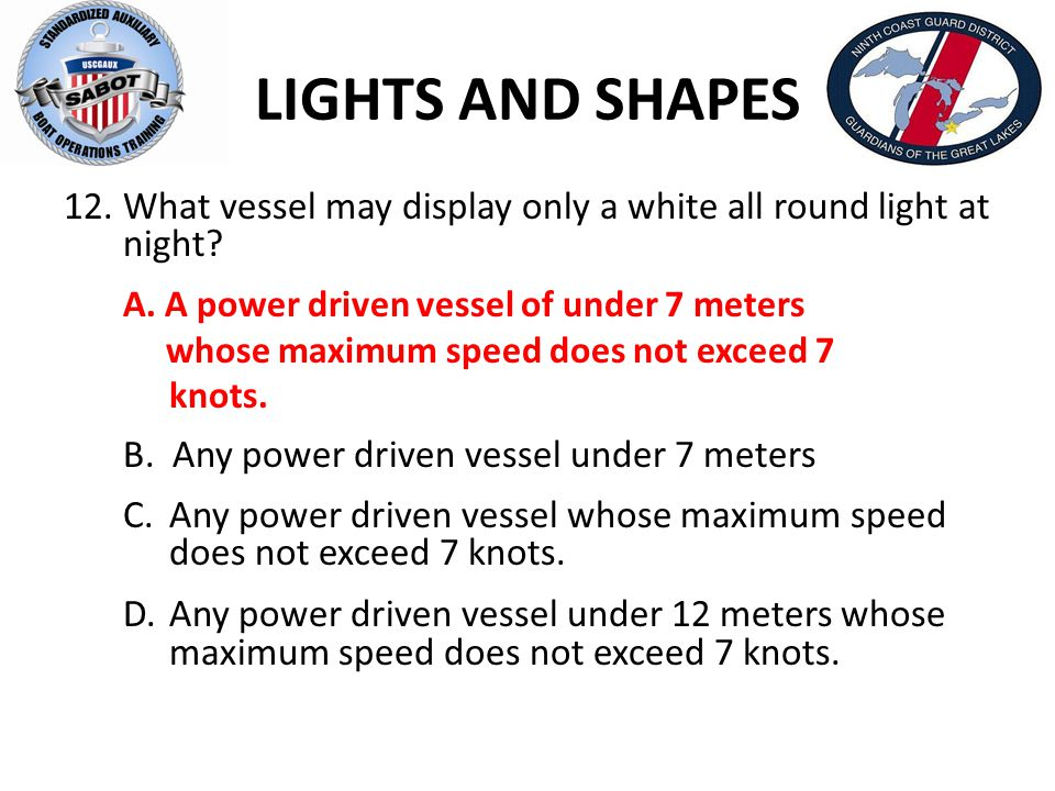 LIGHTS AND SHAPES What vessel may display only a white all round light at night A. A power driven vessel of under 7 meters.