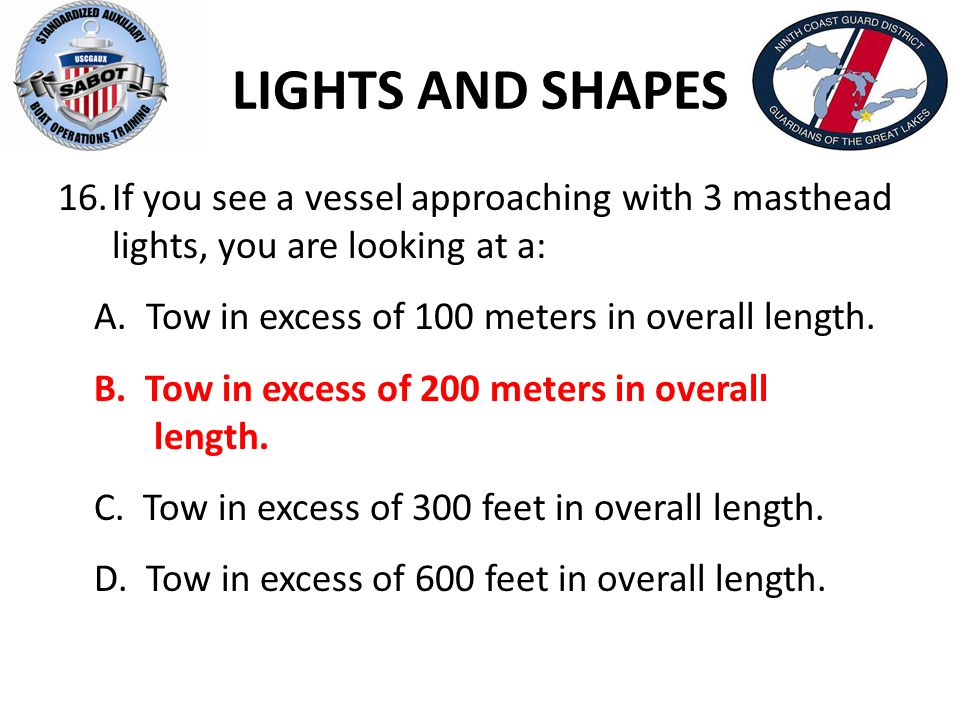 LIGHTS AND SHAPES If you see a vessel approaching with 3 masthead lights, you are looking at a: A. Tow in excess of 100 meters in overall length.