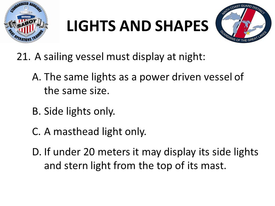 LIGHTS AND SHAPES A sailing vessel must display at night: