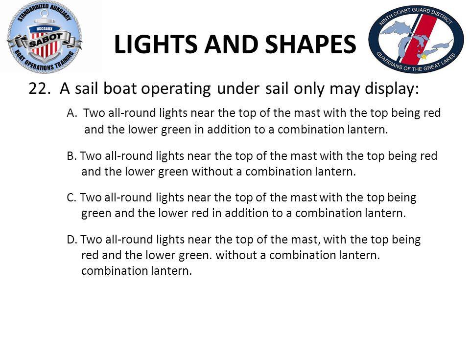 LIGHTS AND SHAPES 22. A sail boat operating under sail only may display: