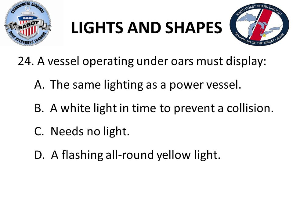 LIGHTS AND SHAPES A vessel operating under oars must display: