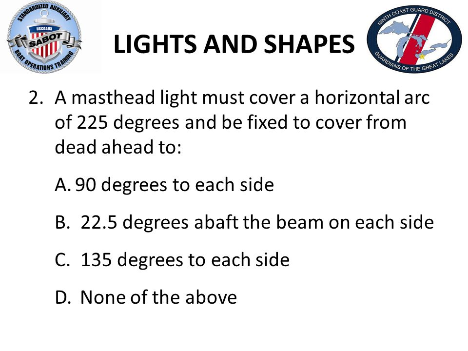 LIGHTS AND SHAPES A masthead light must cover a horizontal arc of 225 degrees and be fixed to cover from dead ahead to: