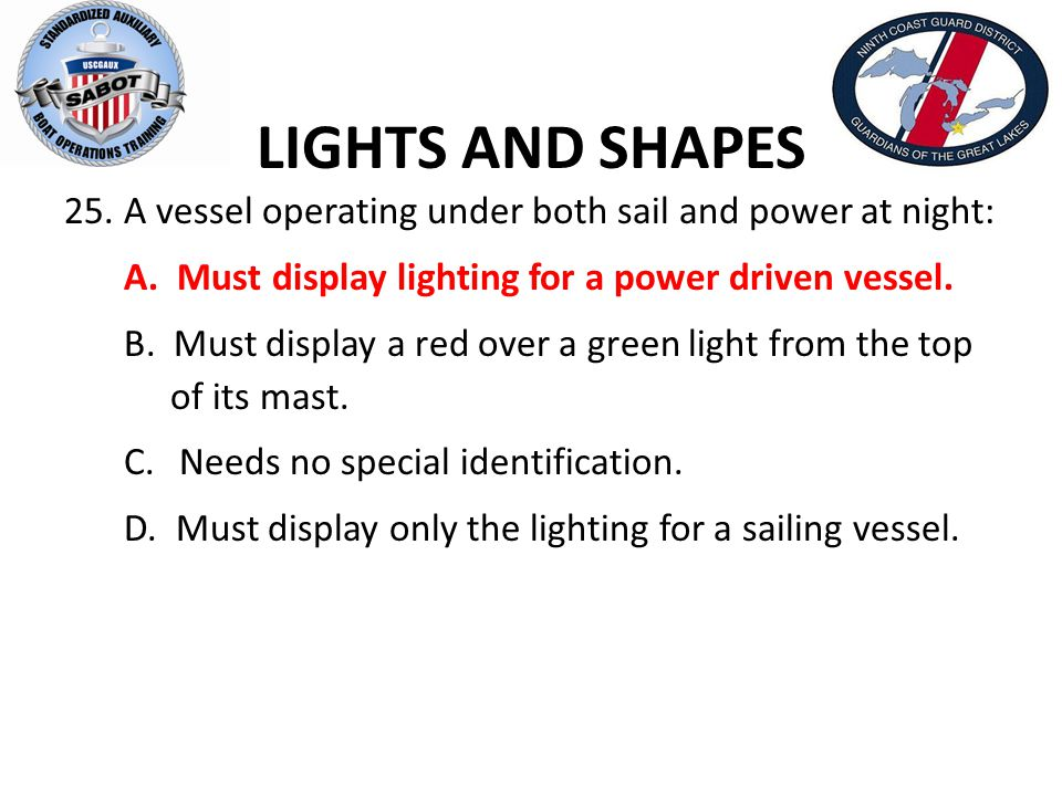 LIGHTS AND SHAPES A vessel operating under both sail and power at night: A. Must display lighting for a power driven vessel.