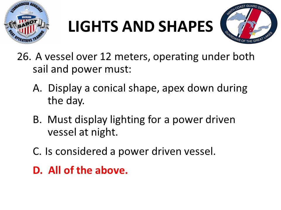 LIGHTS AND SHAPES A vessel over 12 meters, operating under both sail and power must: A. Display a conical shape, apex down during the day.