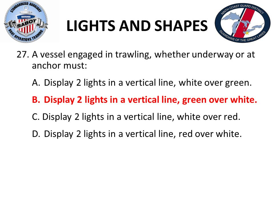 LIGHTS AND SHAPES A vessel engaged in trawling, whether underway or at anchor must: A. Display 2 lights in a vertical line, white over green.