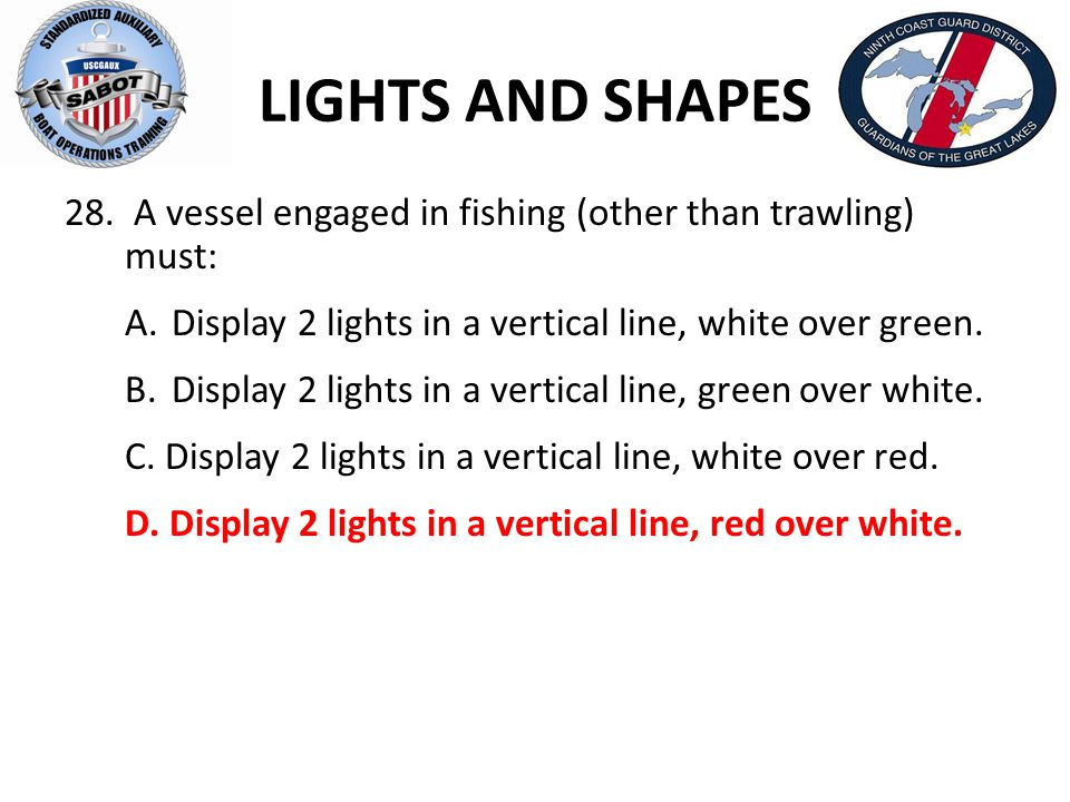 LIGHTS AND SHAPES 28. A vessel engaged in fishing (other than trawling) must: A. Display 2 lights in a vertical line, white over green.