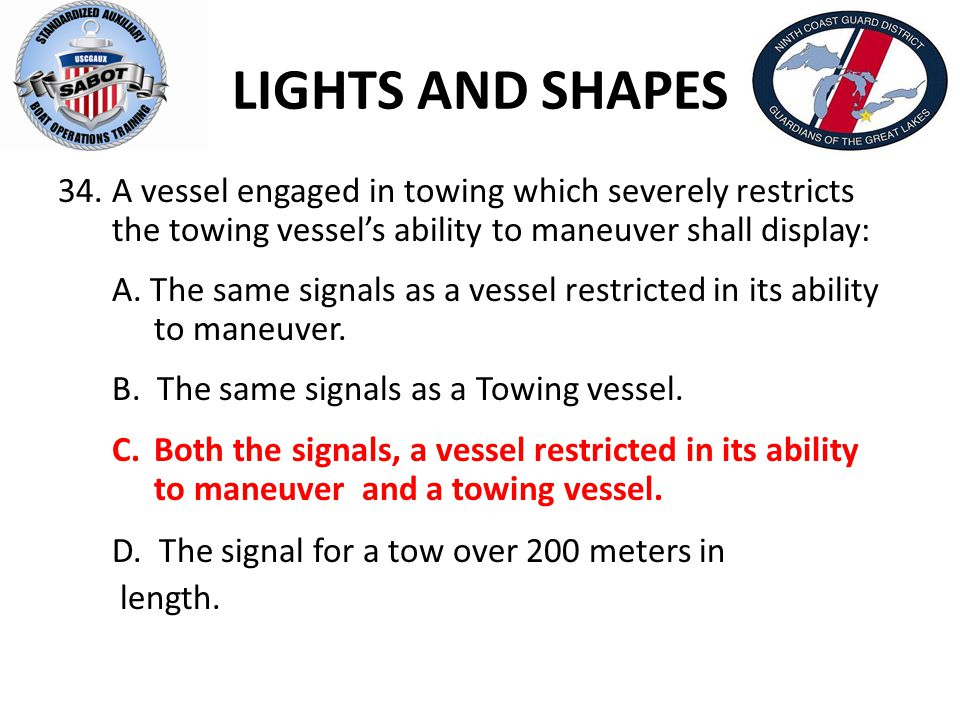 LIGHTS AND SHAPES A vessel engaged in towing which severely restricts the towing vessel's ability to maneuver shall display: