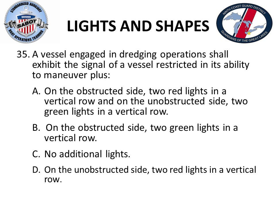 LIGHTS AND SHAPES A vessel engaged in dredging operations shall exhibit the signal of a vessel restricted in its ability to maneuver plus: