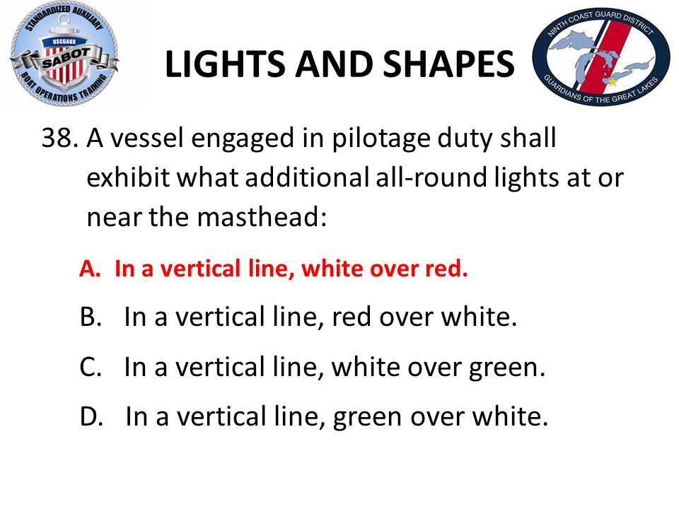 LIGHTS AND SHAPES A vessel engaged in pilotage duty shall