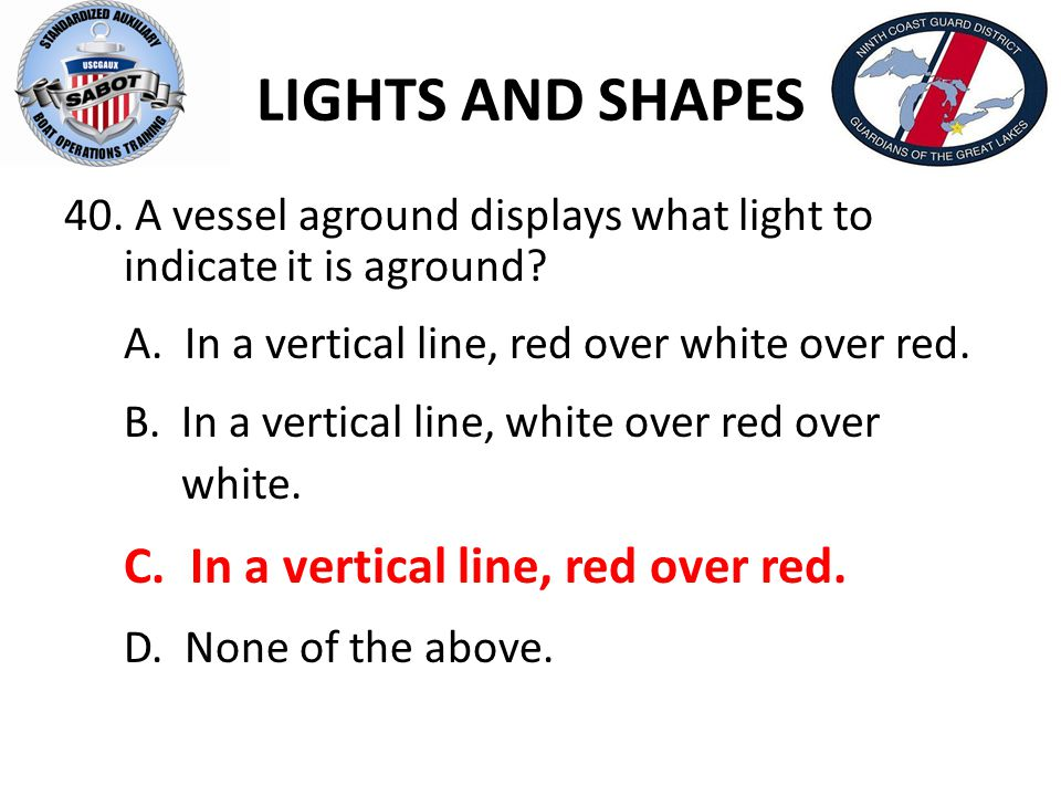 LIGHTS AND SHAPES A vessel aground displays what light to indicate it is aground A. In a vertical line, red over white over red.