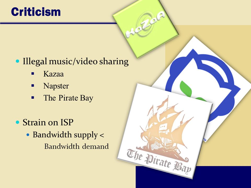 Criticism Illegal music/video sharing Strain on ISP Kazaa Napster