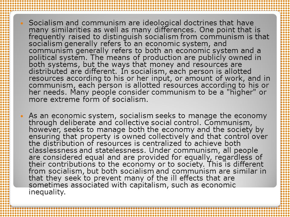 Socialism and communism are ideological doctrines that have many similarities as well as many differences. One point that is frequently raised to distinguish socialism from communism is that socialism generally refers to an economic system, and communism generally refers to both an economic system and a political system. The means of production are publicly owned in both systems, but the ways that money and resources are distributed are different. In socialism, each person is allotted resources according to his or her input, or amount of work, and in communism, each person is allotted resources according to his or her needs. Many people consider communism to be a higher or more extreme form of socialism.