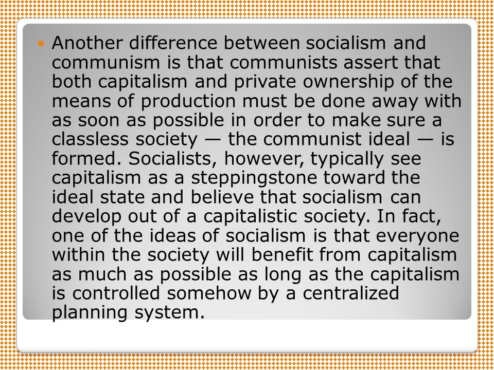 Another difference between socialism and communism is that communists assert that both capitalism and private ownership of the means of production must be done away with as soon as possible in order to make sure a classless society — the communist ideal — is formed.