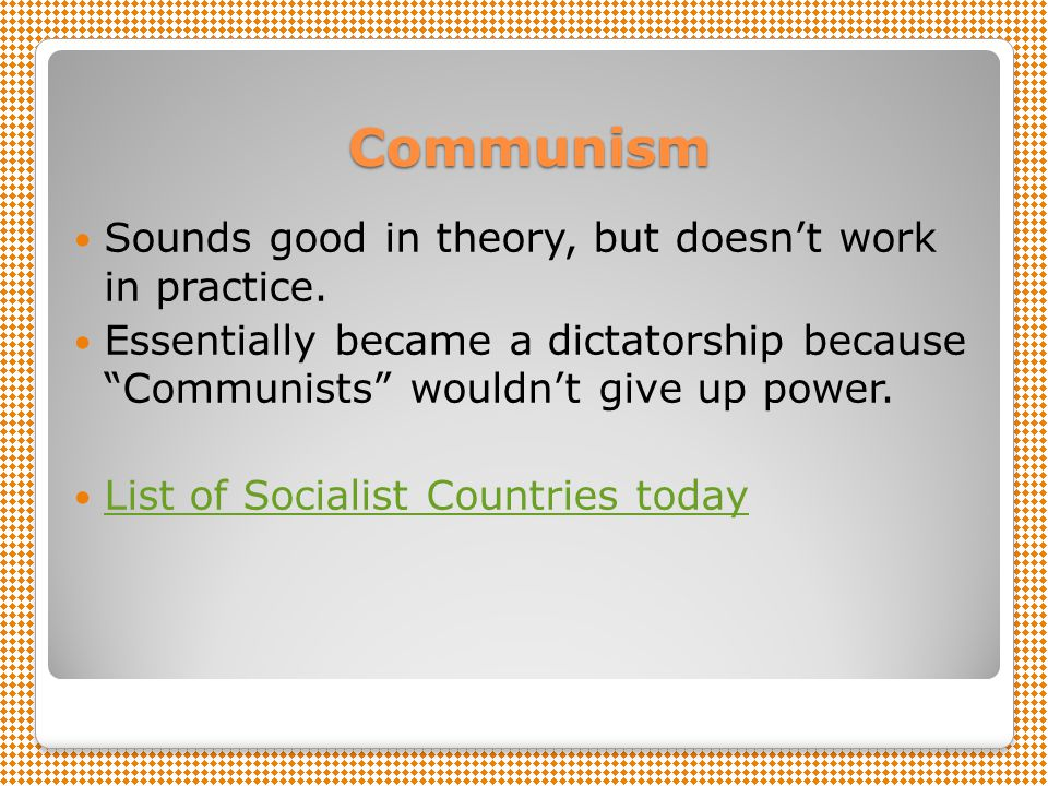 Communism Sounds good in theory, but doesn't work in practice.