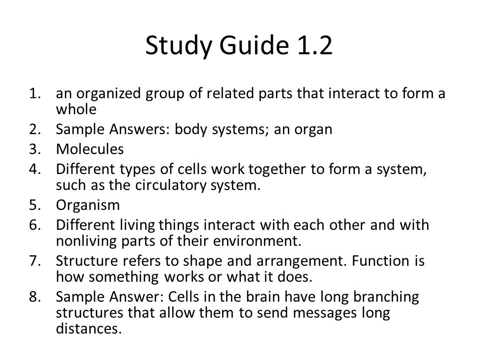 Study Guide 1.2 an organized group of related parts that interact to form a whole. Sample Answers: body systems; an organ.