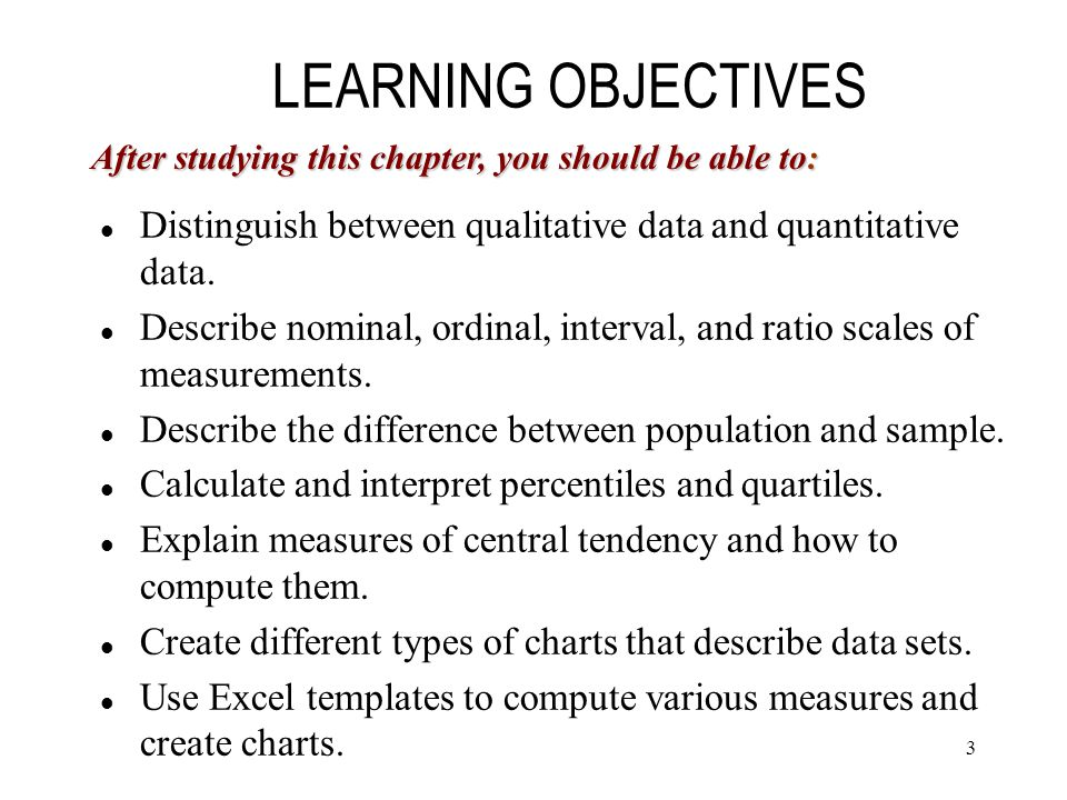 LEARNING OBJECTIVES After studying this chapter, you should be able to: Distinguish between qualitative data and quantitative data.