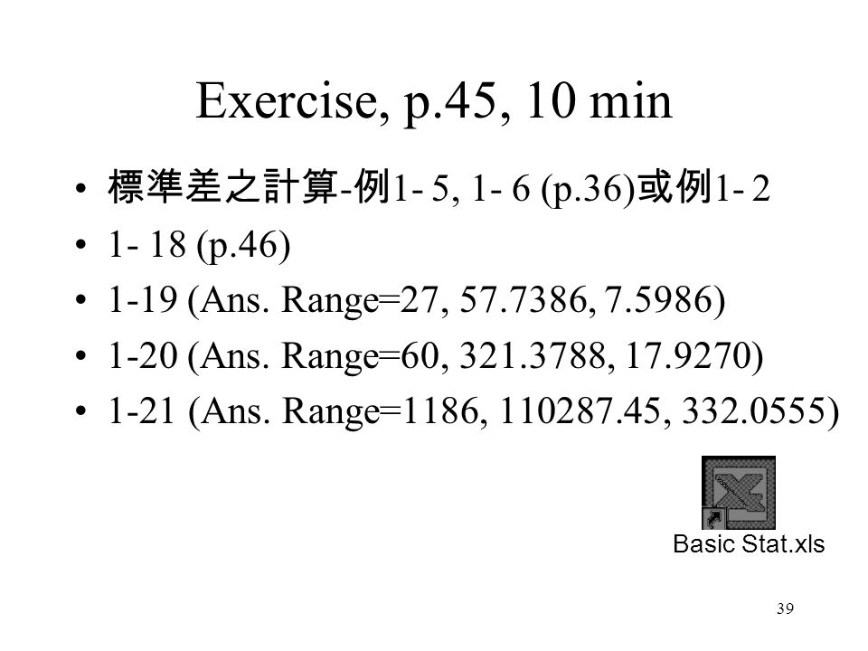 Exercise, p.45, 10 min 標準差之計算-例1- 5, 1- 6 (p.36)或例1- 2 1- 18 (p.46)