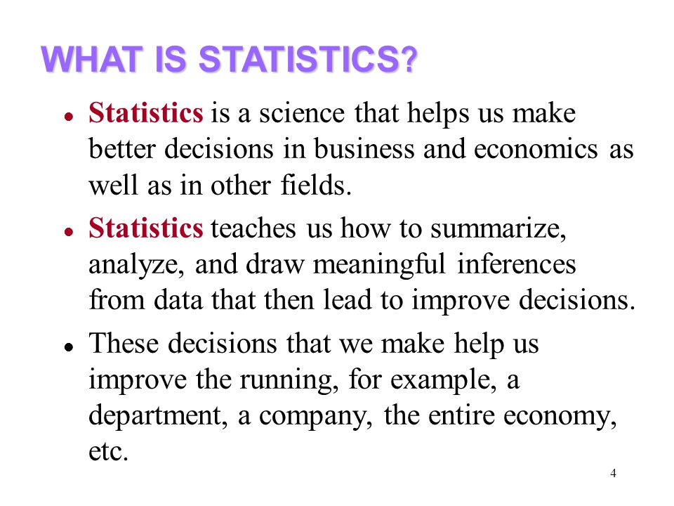 WHAT IS STATISTICS Statistics is a science that helps us make better decisions in business and economics as well as in other fields.