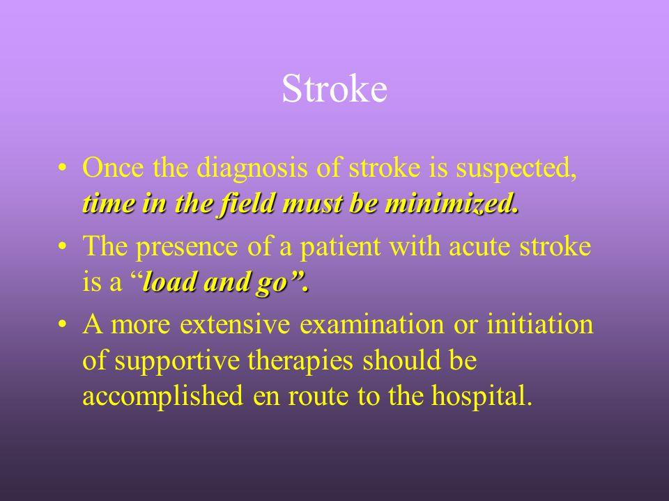 Stroke Once the diagnosis of stroke is suspected, time in the field must be minimized.
