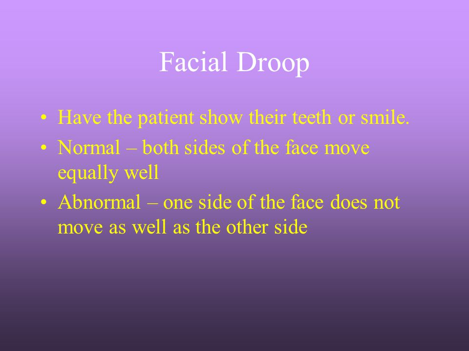 Facial Droop Have the patient show their teeth or smile.