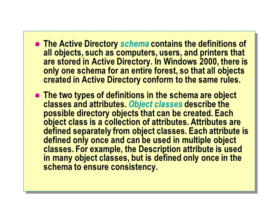 The Active Directory schema contains the definitions of all objects, such as computers, users, and printers that are stored in Active Directory. In Windows 2000, there is only one schema for an entire forest, so that all objects created in Active Directory conform to the same rules.