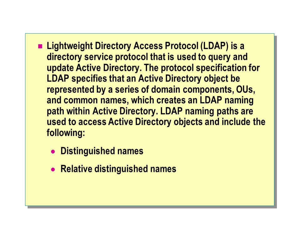Lightweight Directory Access Protocol (LDAP) is a directory service protocol that is used to query and update Active Directory. The protocol specification for LDAP specifies that an Active Directory object be represented by a series of domain components, OUs, and common names, which creates an LDAP naming path within Active Directory. LDAP naming paths are used to access Active Directory objects and include the following: