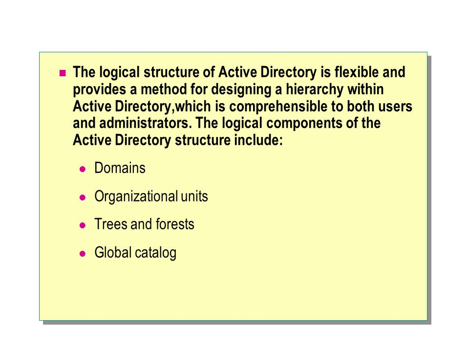 The logical structure of Active Directory is flexible and provides a method for designing a hierarchy within Active Directory,which is comprehensible to both users and administrators. The logical components of the Active Directory structure include: