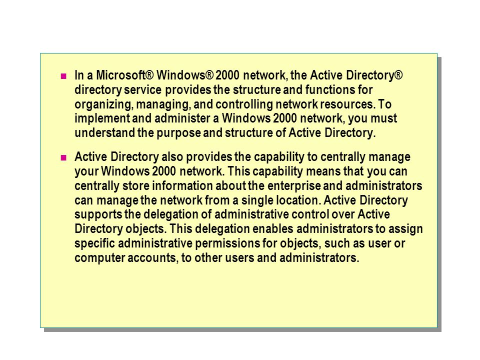 In a Microsoft® Windows® 2000 network, the Active Directory® directory service provides the structure and functions for organizing, managing, and controlling network resources. To implement and administer a Windows 2000 network, you must understand the purpose and structure of Active Directory.