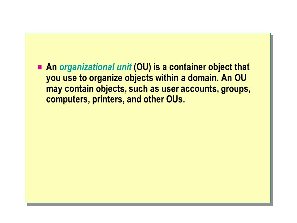 An organizational unit (OU) is a container object that you use to organize objects within a domain.