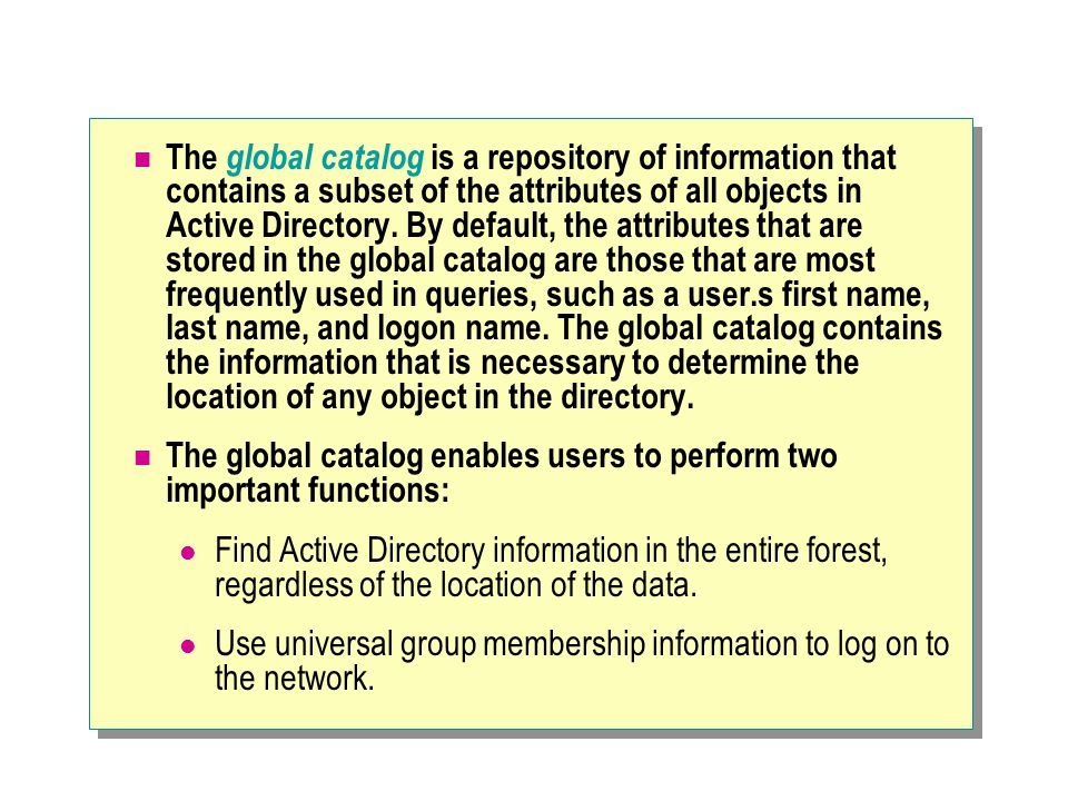 The global catalog is a repository of information that contains a subset of the attributes of all objects in Active Directory. By default, the attributes that are stored in the global catalog are those that are most frequently used in queries, such as a user.s first name, last name, and logon name. The global catalog contains the information that is necessary to determine the location of any object in the directory.