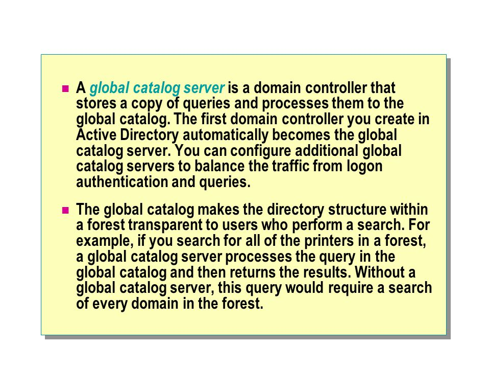 A global catalog server is a domain controller that stores a copy of queries and processes them to the global catalog. The first domain controller you create in Active Directory automatically becomes the global catalog server. You can configure additional global catalog servers to balance the traffic from logon authentication and queries.