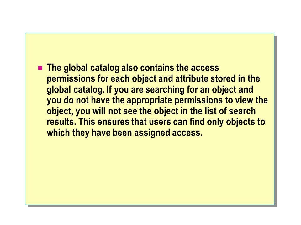 The global catalog also contains the access permissions for each object and attribute stored in the global catalog.