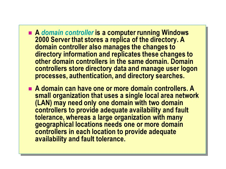 A domain controller is a computer running Windows 2000 Server that stores a replica of the directory. A domain controller also manages the changes to directory information and replicates these changes to other domain controllers in the same domain. Domain controllers store directory data and manage user logon processes, authentication, and directory searches.