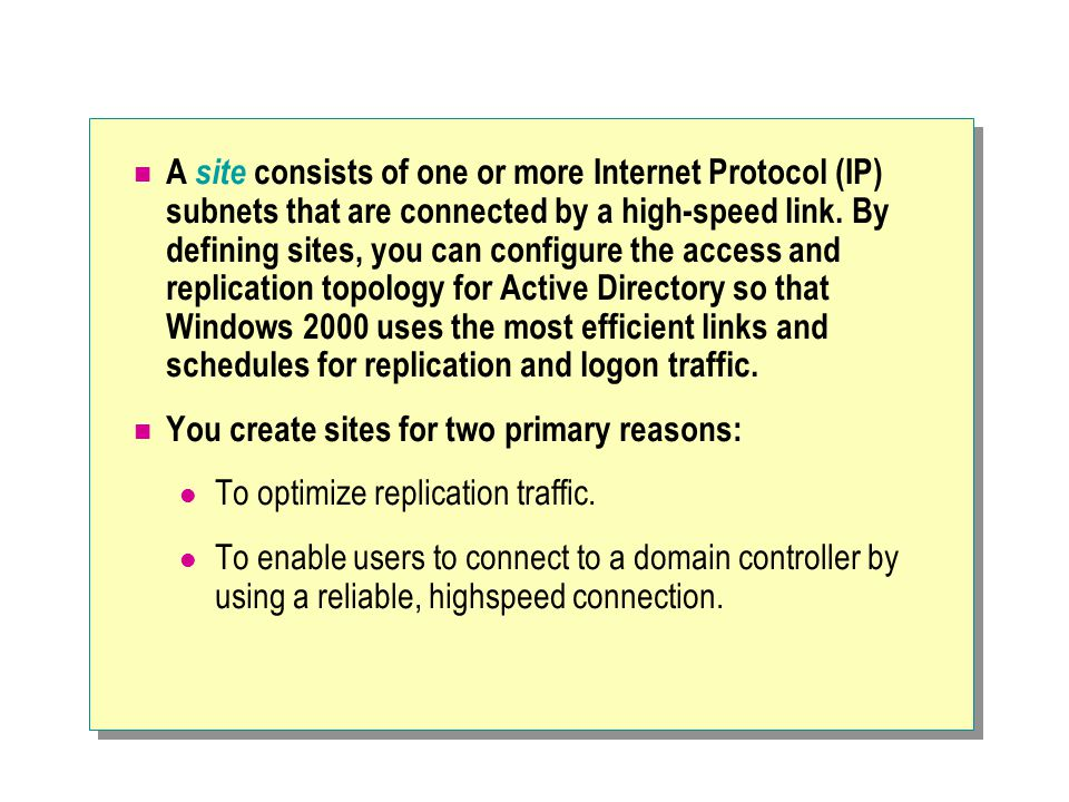 A site consists of one or more Internet Protocol (IP) subnets that are connected by a high-speed link. By defining sites, you can configure the access and replication topology for Active Directory so that Windows 2000 uses the most efficient links and schedules for replication and logon traffic.