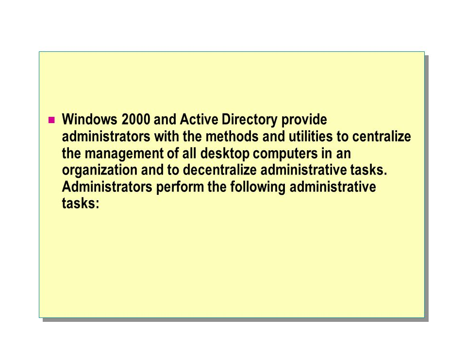 Windows 2000 and Active Directory provide administrators with the methods and utilities to centralize the management of all desktop computers in an organization and to decentralize administrative tasks.