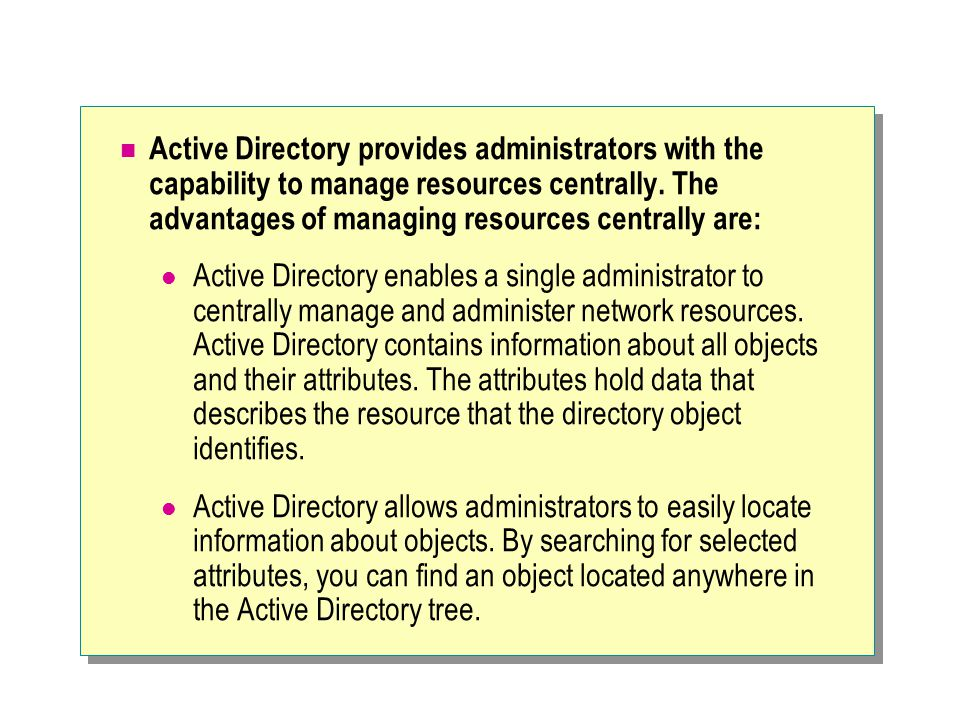 Active Directory provides administrators with the capability to manage resources centrally. The advantages of managing resources centrally are: