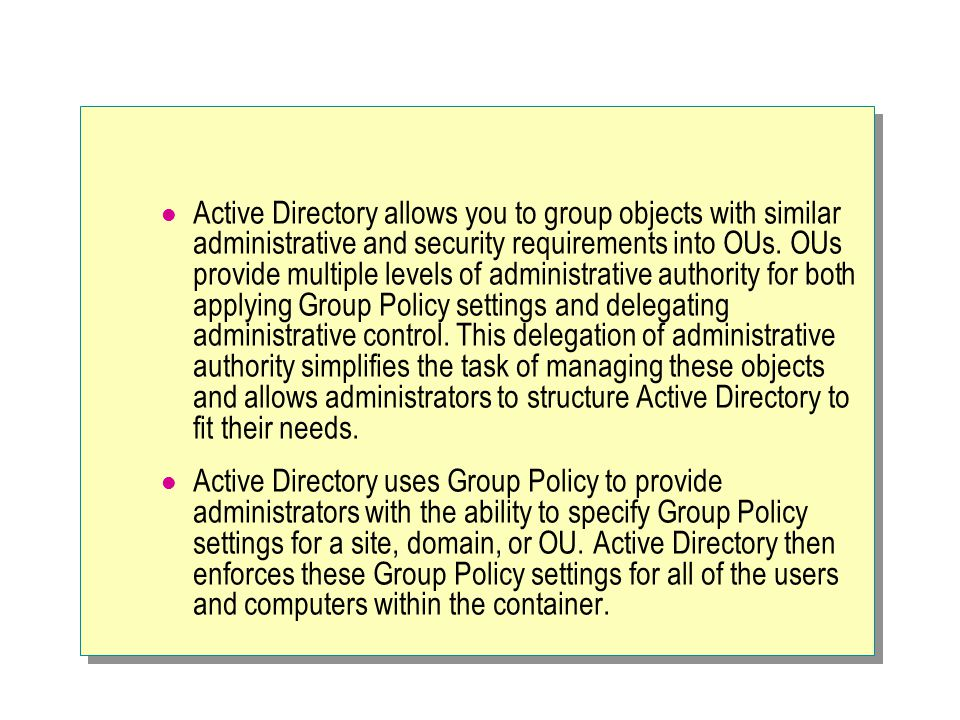 Active Directory allows you to group objects with similar administrative and security requirements into OUs. OUs provide multiple levels of administrative authority for both applying Group Policy settings and delegating administrative control. This delegation of administrative authority simplifies the task of managing these objects and allows administrators to structure Active Directory to fit their needs.