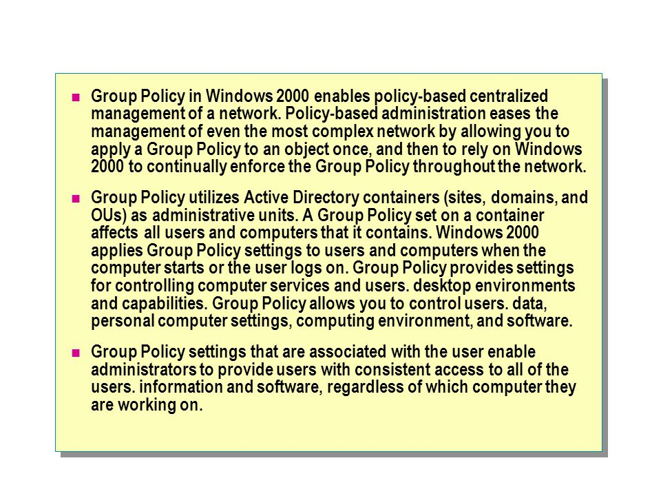 Group Policy in Windows 2000 enables policy-based centralized management of a network. Policy-based administration eases the management of even the most complex network by allowing you to apply a Group Policy to an object once, and then to rely on Windows 2000 to continually enforce the Group Policy throughout the network.