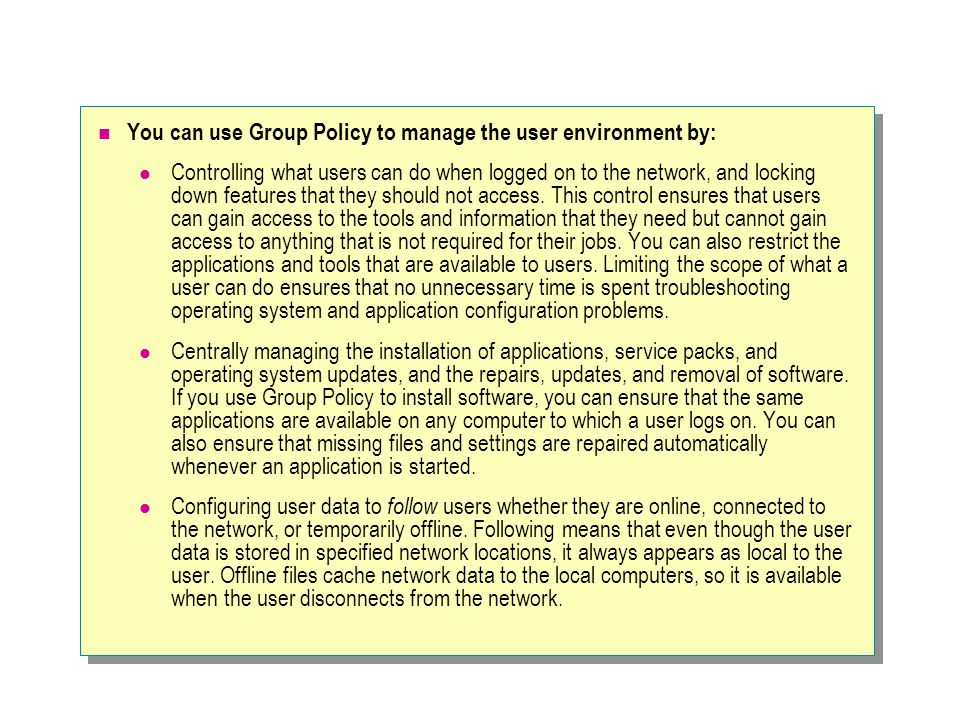 You can use Group Policy to manage the user environment by: