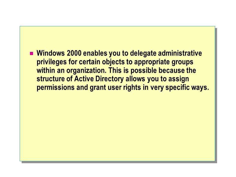 Windows 2000 enables you to delegate administrative privileges for certain objects to appropriate groups within an organization.