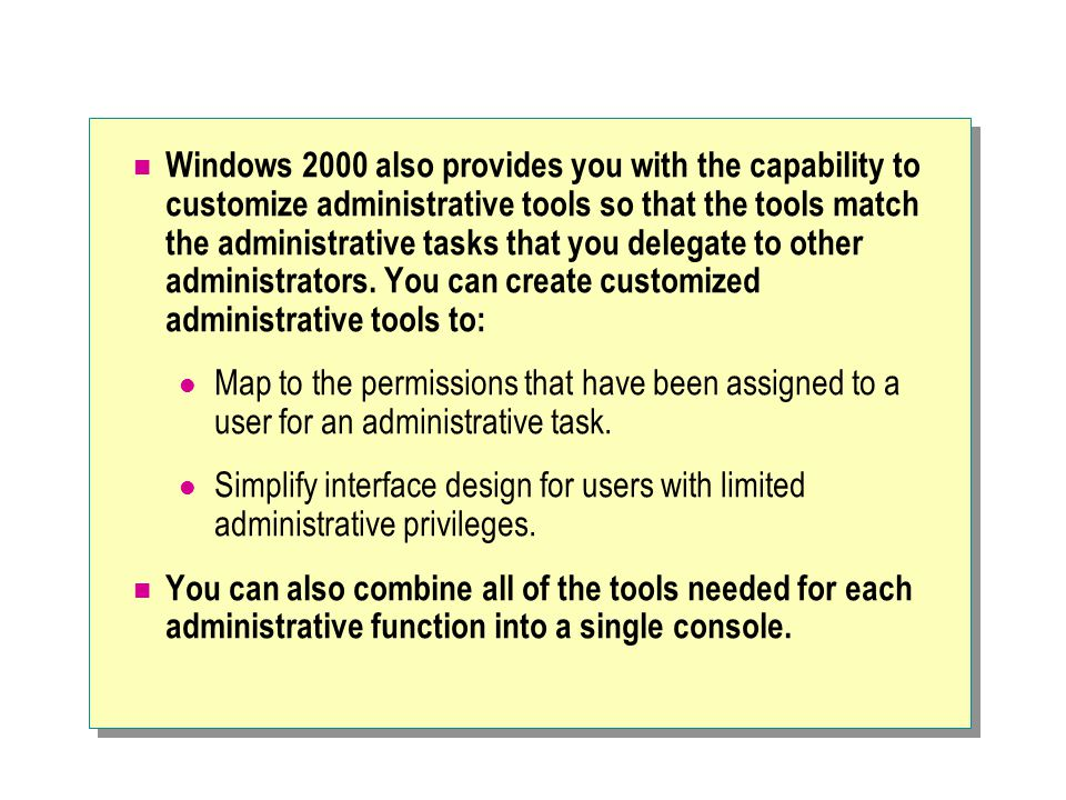 Windows 2000 also provides you with the capability to customize administrative tools so that the tools match the administrative tasks that you delegate to other administrators. You can create customized administrative tools to: