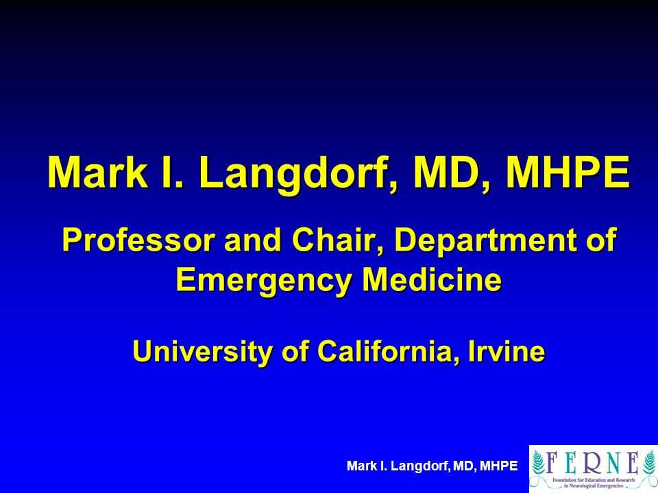Mark I. Langdorf, MD, MHPE Professor and Chair, Department of Emergency Medicine University of California, Irvine