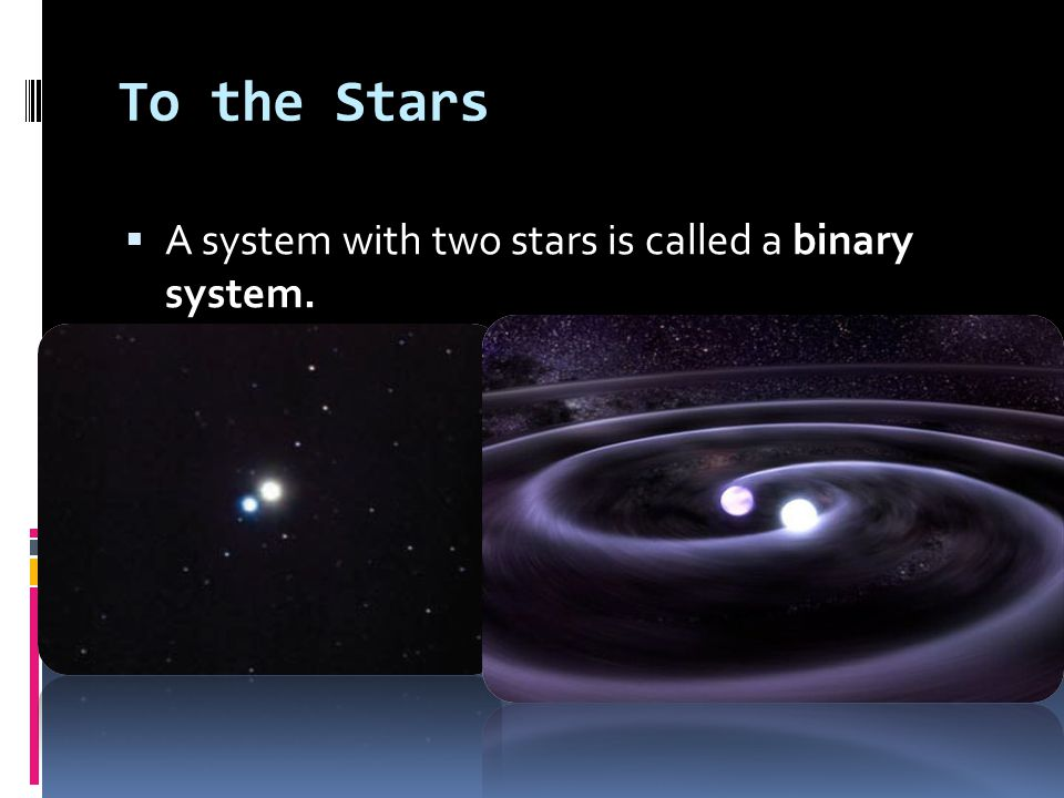 To the Stars A system with two stars is called a binary system.