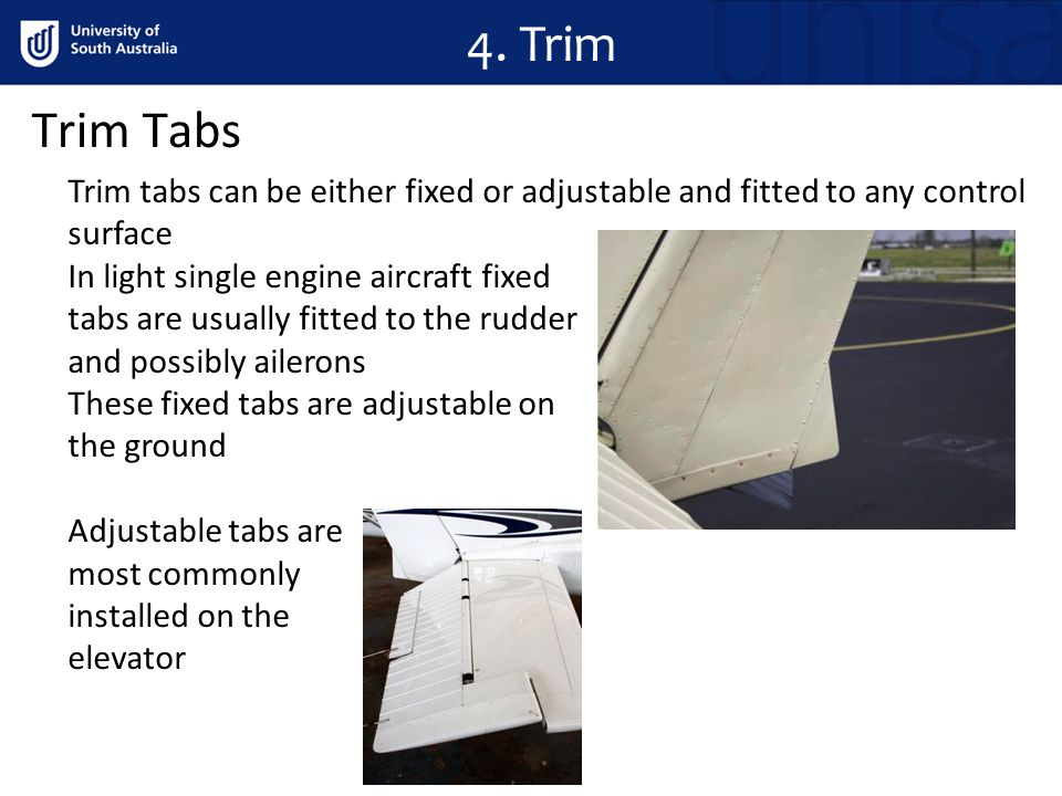 4. Trim Trim Tabs. Trim tabs can be either fixed or adjustable and fitted to any control surface. In light single engine aircraft fixed.