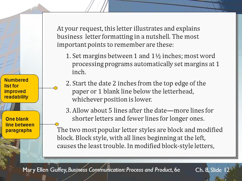 At your request, this letter illustrates and explains business letter formatting in a nutshell. The most important points to remember are these: