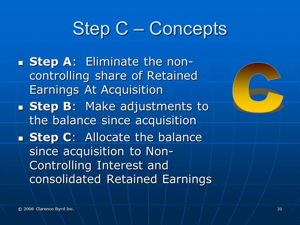 Step C – Concepts Step A: Eliminate the non-controlling share of Retained Earnings At Acquisition.