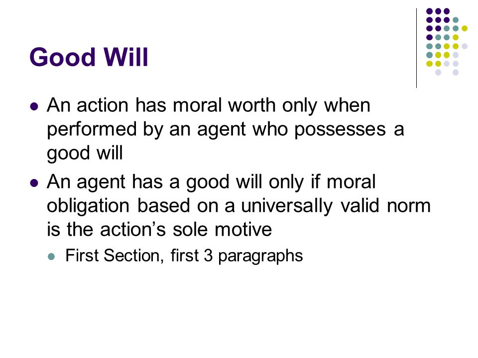 Good Will An action has moral worth only when performed by an agent who possesses a good will.