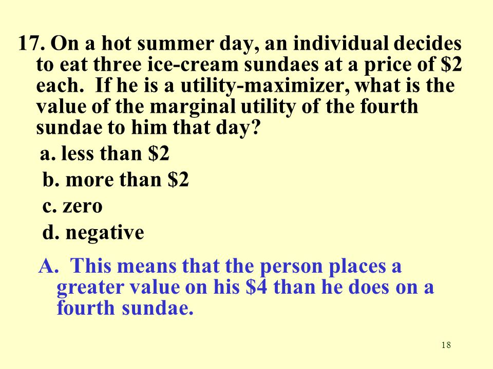 17. On a hot summer day, an individual decides to eat three ice-cream sundaes at a price of $2 each. If he is a utility-maximizer, what is the value of the marginal utility of the fourth sundae to him that day