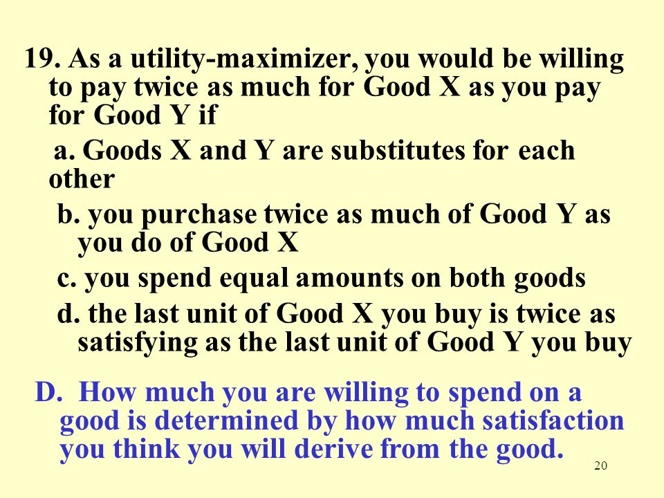 19. As a utility-maximizer, you would be willing to pay twice as much for Good X as you pay for Good Y if